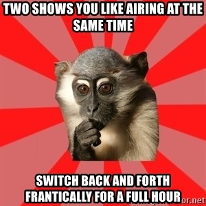 Indecisive Chimp - TWO SHOWS YOU LIKE AIRING AT THE SAME TIME SWITCH BACK AND FORTH FRANTICALLY FOR A FULL HOUR