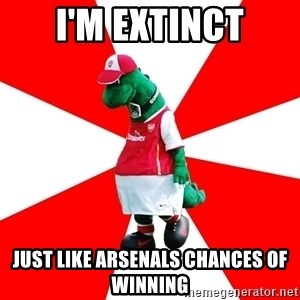 Arsenal Dinosaur - I'm extinct just like arsenals chances of winning