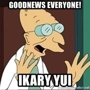 Good News Everyone - Goodnews everyone! IKARY YUI