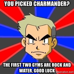 Professor Oak - You picked charmander? the first two gyms are rock and water, good luck