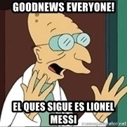 Good News Everyone - Goodnews everyone! EL QUES SIGUE ES LIONEL MESSI