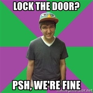 Bad Advice Roommate - Lock the door? Psh, we're fine