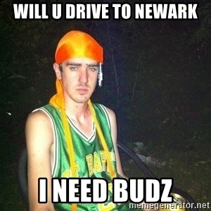 n00b drug user - will u drive to newark i need budz