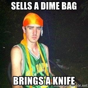 n00b drug user - sells a dime bag brings a knife