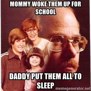 Vengeance Dad - Mommy woke them up for school Daddy put them all to sleep