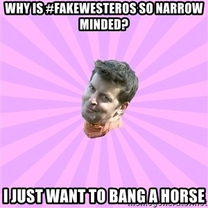 Sassy Gay Friend - WHY IS #fakewesteros so narrow minded? I JUST WANT TO BANG A HORSE