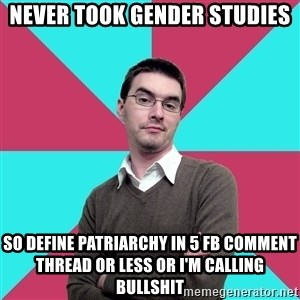 Privilege Denying Dude - NEVER TOOK GENDER STUDIES SO DEFINE PATRIARCHY IN 5 FB COMMENT THREAD OR LESS OR I'M CALLING BULLSHIT