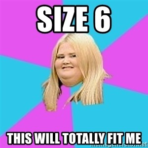 Fat Girl - size 6 this will totally fit me