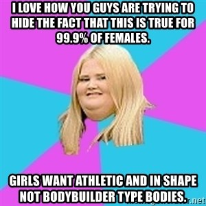 Obese Chick - i love how you guys are trying to hide the fact that this is true for 99.9% of females. girls want athletic and in shape not bodybuilder type bodies.