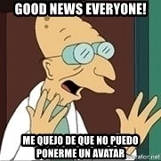 Good News Everyone - Good news everyone! me quejo de que no puedo ponerme un avatar