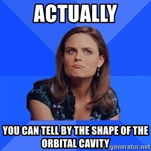 Socially Awkward Brennan - Actually you can tell by the shape of the orbital cavity
