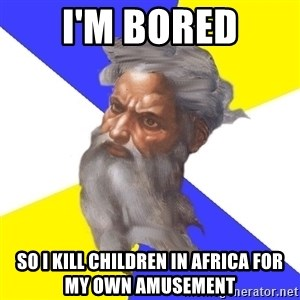 God - i'm bored so i kill children in africa for my own amusement
