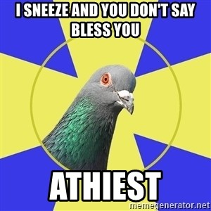 Religion Pigeon - I SNEEze and you don't say bless you athiest
