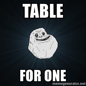 Forever Alone - table for one
