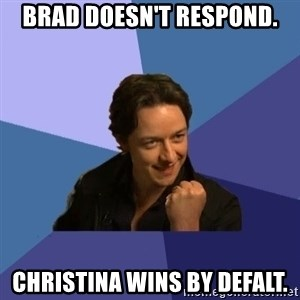 Success James Mcavoy - Brad doesn't respond. Christina wins by defalt.