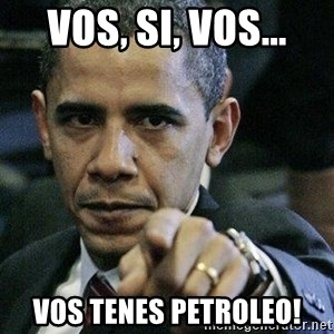 Pissed Off Barack Obama - vos, si, vos... vos tenes petroleo!