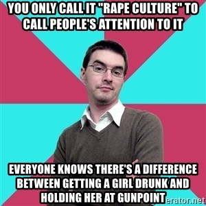 "Privilege Denying Dude - YOU ONLY CALL IT ""RAPE CULTURE"" TO CALL PEOPLE'S ATTENTION TO IT EVERYONE KNOWS THERE'S A DIFFERENCE BETWEEN getting a girl drunk and holding her at gunpoint"