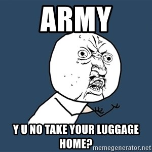 Y U No - army y u no take your luggage home?