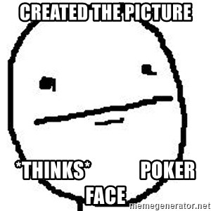 Poker Face Guy - created the picture *thinks*             poker face