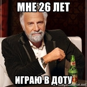The Most Interesting Man In The World - МНЕ 26 лет ИГРАЮ В ДОТУ