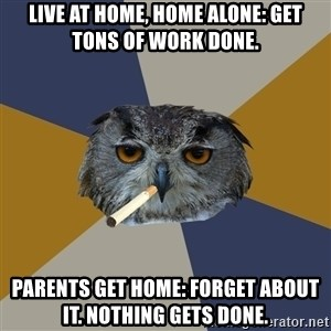 Art Student Owl - live at home, home alone: get tons of work done. Parents get home: forget about it. nothing gets done.