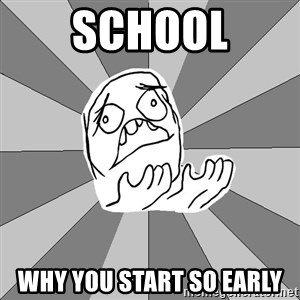 Whyyy??? - sCHOOL WHY YOU START SO EARLY