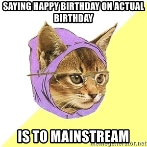 Hipster Kitty - Saying happy birthday on actual birthday is to mainstream
