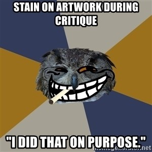 "Art Student Owl - Stain on artwork during critique ""I did that on purpose."""