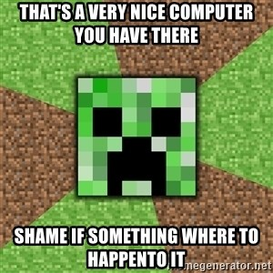 Minecraft Creeper - That's a very nice computer you have there shame if something where to happento it