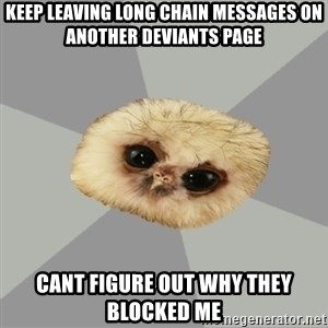 deviantArt Owl - keep Leaving long chain messages on another deviants page cant figure out why they blocked me