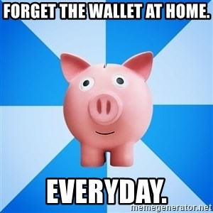 Cheapskate pig - forget the wallet at home. everyday.