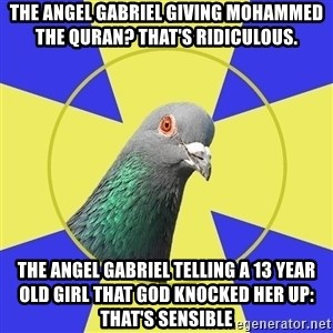 Religion Pigeon - the angel gabriel giving mohammed the quran? That's ridiculous. the angel gabriel telling a 13 year old girl that god knocked her up: that's sensible