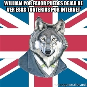Sir Courage Wolf Esquire - william por favor puedes dejar de ver esas tonterias por internet