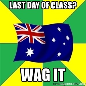 Typical Aussie - last day of class? Wag it