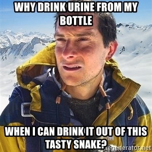 Bear Grylls - WHY DRINK URINE FROM MY BOTTLE WHEN I CAN DRINK IT OUT OF THIS TASTY SNAKE?