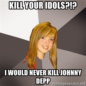 Musically Oblivious 8th Grader - Kill Your Idols?!? I would NEVER kill Johnny Depp