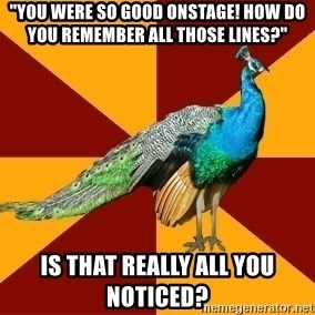 """Thespian Peacock - """"You were so good onstage! how do you remember all those lines?"""" Is that really all you noticed?"""