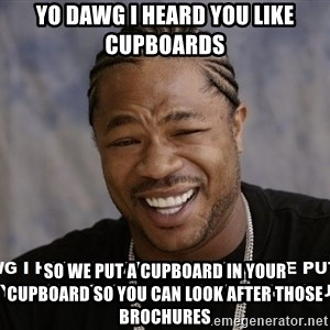 actual yo dawg - yo dawg I heard you like cupboards so we put a cupboard in your cupboard so you can look after those brochures