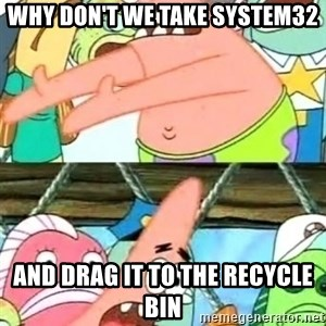 Push it Somewhere Else Patrick - wHY DON'T WE TAKE SYSTEM32 AND DRAG IT TO THE RECYCLE BIN
