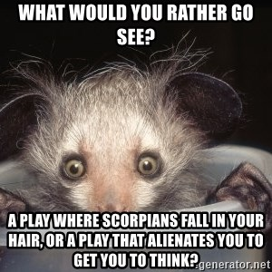 Fyeahtheatreayeaye - what would you rather go see? a play where scorpians fall in your hair, or a play that alienates you to get you to think?
