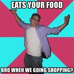 Douchebag Roommate - Eats your food Bro when we going shopping?