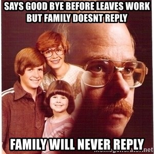 Family Man - says good bye before leaves work but family doesnt reply family will never reply