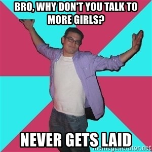 Douchebag Roommate - bro, why don't you talk to more girls? never gets laid