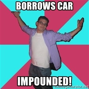 Douchebag Roommate - borrows car impounded!