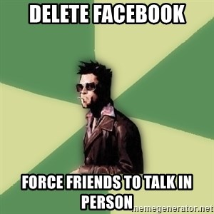 Tyler Durden - Delete facebook force friends to talk in person