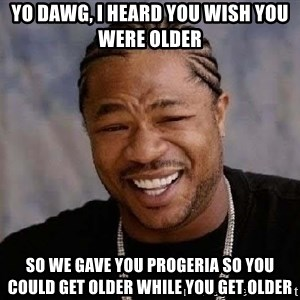Yo Dawg - Yo Dawg, I heard you wish you were older so we gave you Progeria so you could get older while you get older