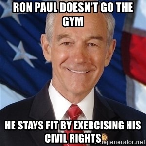 ron paul 2012 - Ron Paul doesn't go the gym He stays fit by exercising his civil rights