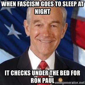 ron paul 2012 - When fascism goes to sleep at night it checks under the bed for Ron Paul