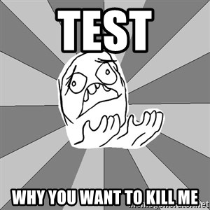 Whyyy??? - test why you want to kill me
