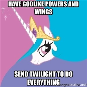Celestia - have godlike powers and wings send twilight to do everything